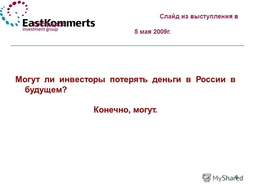 6 Могут ли инвесторы потерять деньги в России в будущем? Конечно, могут. Слайд из выступления в Оксфорде 5 мая 2009г.