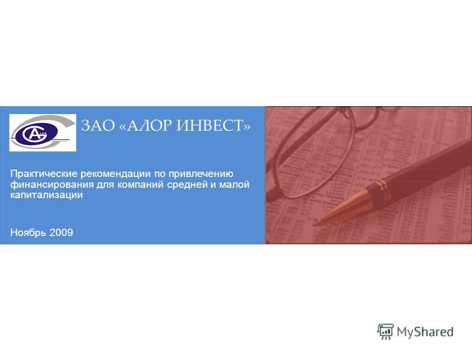 Практические рекомендации по привлечению финансирования для компаний средней и малой капитализации ЗАО «АЛОР ИНВЕСТ» Ноябрь 2009
