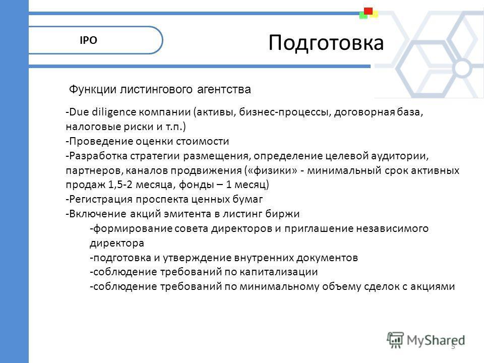5 IPO Подготовка 5 -Due diligence компании (активы, бизнес-процессы, договорная база, налоговые риски и т.п.) -Проведение оценки стоимости -Разработка стратегии размещения, определение целевой аудитории, партнеров, каналов продвижения («физики» - мин
