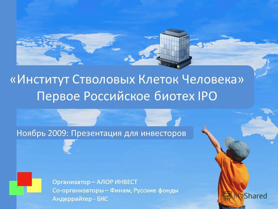 Организатор – АЛОР ИНВЕСТ Со-организаторы – Финам, Русские фонды Андеррайтер - БКС «Институт Стволовых Клеток Человека» Первое Российское биотех IPO Ноябрь 2009: Презентация для инвесторов
