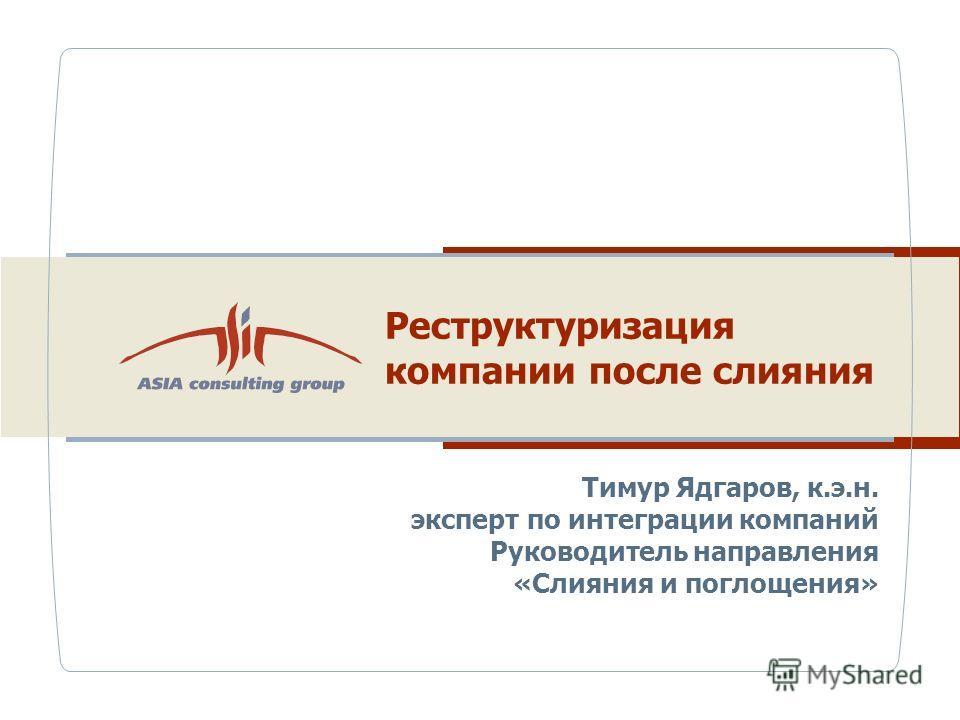 Реструктуризация компании после слияния Тимур Ядгаров, к.э.н. эксперт по интеграции компаний Руководитель направления «Слияния и поглощения»