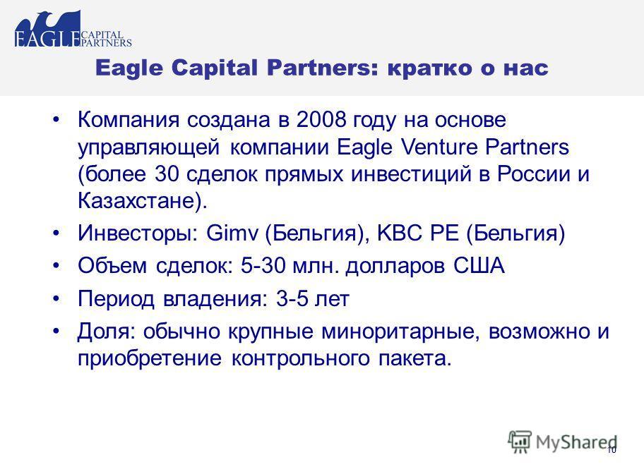 10 Eagle Capital Partners: кратко о нас Компания создана в 2008 году на основе управляющей компании Eagle Venture Partners (более 30 сделок прямых инвестиций в России и Казахстане). Инвесторы: Gimv (Бельгия), KBC PE (Бельгия) Объем сделок: 5-30 млн.