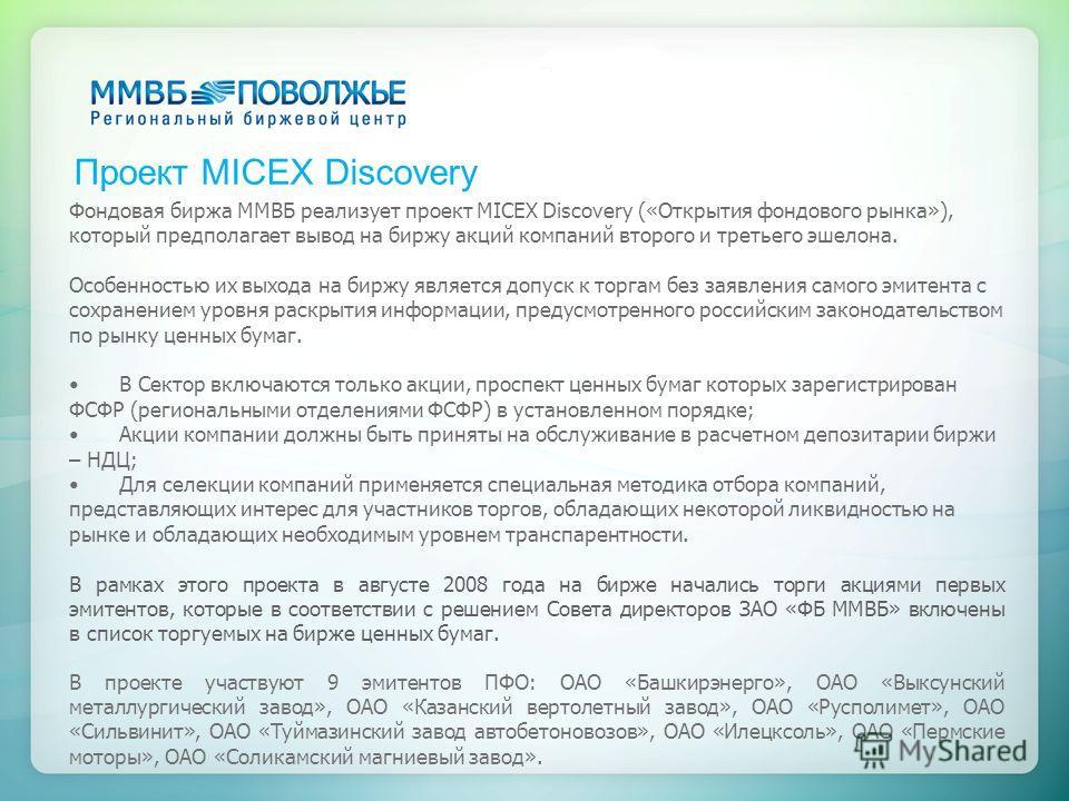 Проект MICEX Discovery Фондовая биржа ММВБ реализует проект MICEX Discovery («Открытия фондового рынка»), который предполагает вывод на биржу акций компаний второго и третьего эшелона. Особенностью их выхода на биржу является допуск к торгам без заяв