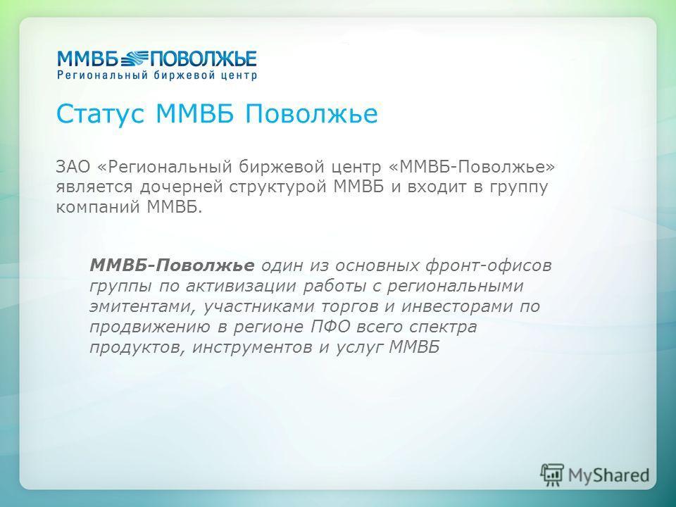 Статус ММВБ Поволжье ЗАО «Региональный биржевой центр «ММВБ-Поволжье» является дочерней структурой ММВБ и входит в группу компаний ММВБ. ММВБ-Поволжье один из основных фронт-офисов группы по активизации работы с региональными эмитентами, участниками