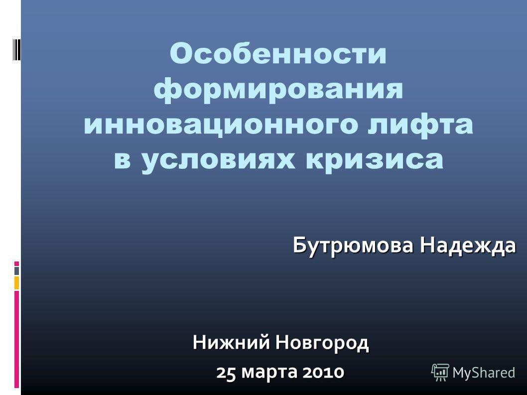 Особенности формирования инновационного лифта в условиях кризиса Бутрюмова Надежда Нижний Новгород 25 марта 2010