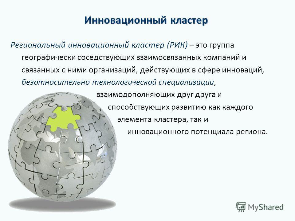 Инновационный кластер Региональный инновационный кластер (РИК) – это группа географически соседствующих взаимосвязанных компаний и связанных с ними организаций, действующих в сфере инноваций, безотносительно технологической специализации, взаимодопол