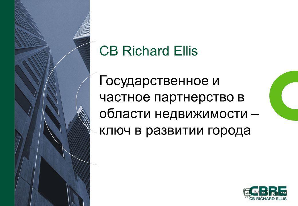 CB Richard Ellis Государственное и частное партнерство в области недвижимости – ключ в развитии города