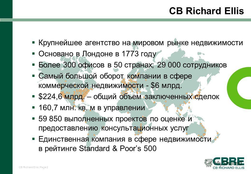 CB Richard Ellis | Page 2 CB Richard Ellis Крупнейшее агентство на мировом рынке недвижимости Основано в Лондоне в 1773 году Более 300 офисов в 50 странах; 29 000 сотрудников Самый большой оборот компании в сфере коммерческой недвижимости - $6 млрд.