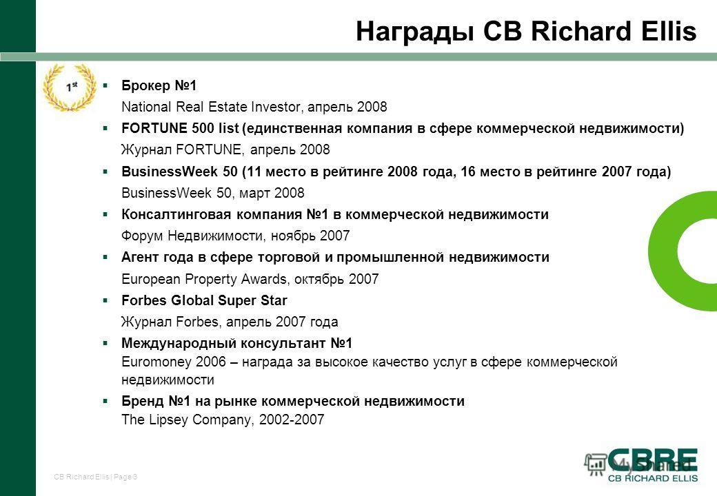 CB Richard Ellis | Page 3 Награды CB Richard Ellis Брокер 1 National Real Estate Investor, апрель 2008 FORTUNE 500 list (единственная компания в сфере коммерческой недвижимости) Журнал FORTUNE, апрель 2008 BusinessWeek 50 (11 место в рейтинге 2008 го