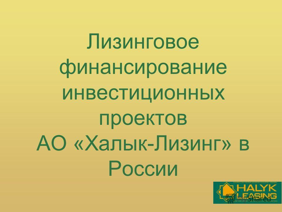 Лизинговое финансирование инвестиционных проектов АО «Халык-Лизинг» в России