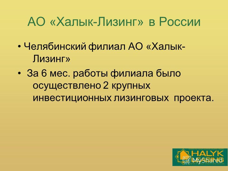 АО «Халык-Лизинг» в России Челябинский филиал АО «Халык- Лизинг» За 6 мес. работы филиала было осуществлено 2 крупных инвестиционных лизинговых проекта.