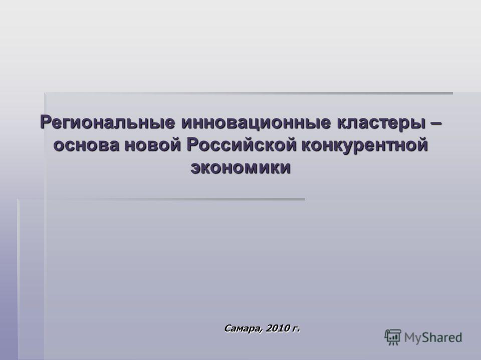 Региональные инновационные кластеры – основа новой Российской конкурентной экономики Самара, 2010 г.