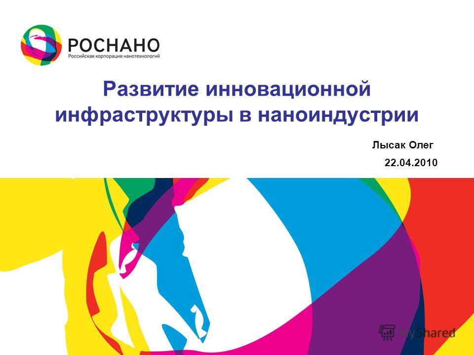 Развитие инновационной инфраструктуры в наноиндустрии Лысак Олег 22.04.2010
