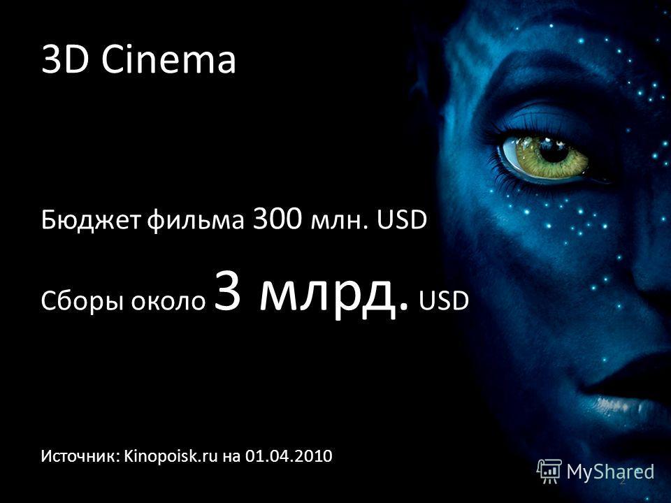Бюджет фильма 300 млн. USD Сборы около 3 млрд. USD 2 Источник: Kinopoisk.ru на 01.04.2010 3D Cinema
