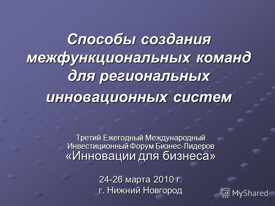 Способы создания межфункциональных команд для региональных инновационных систем Третий Ежегодный Международный Инвестиционный Форум Бизнес-Лидеров «Инновации для бизнеса» 24-26 марта 2010 г. г. Нижний Новгород