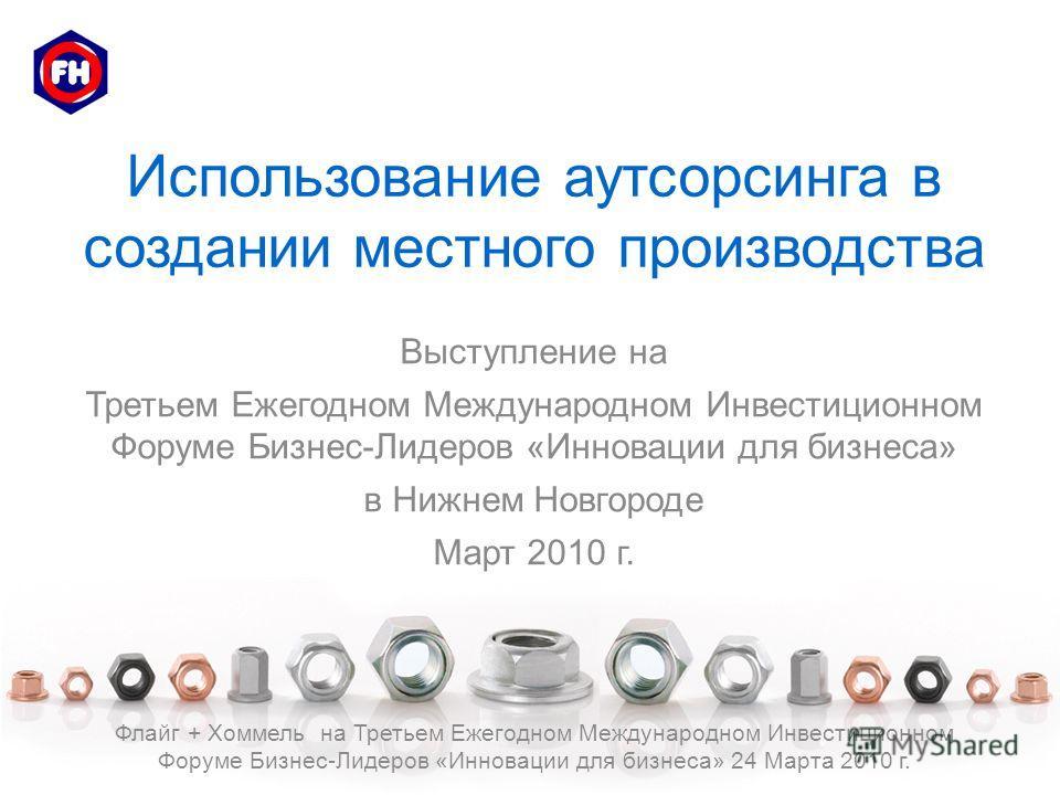 Использование аутсорсинга в создании местного производства Выступление на Третьем Ежегодном Международном Инвестиционном Форуме Бизнес-Лидеров «Инновации для бизнеса» в Нижнем Новгороде Март 2010 г. Флайг + Хоммель на Третьем Ежегодном Международном