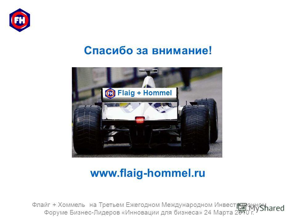 Спасибо за внимание! Flaig + Hommel www.flaig-hommel.ru Флайг + Хоммель на Третьем Ежегодном Международном Инвестиционном Форуме Бизнес-Лидеров «Инновации для бизнеса» 24 Марта 2010 г.