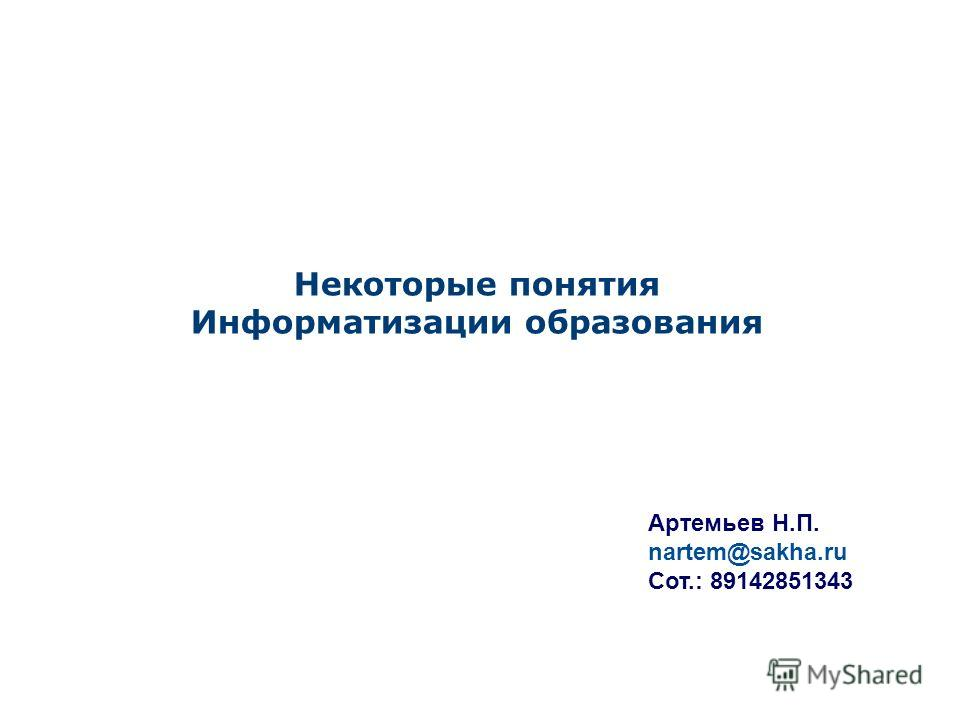 Некоторые понятия Информатизации образования Артемьев Н.П. nartem@sakha.ru Сот.: 89142851343