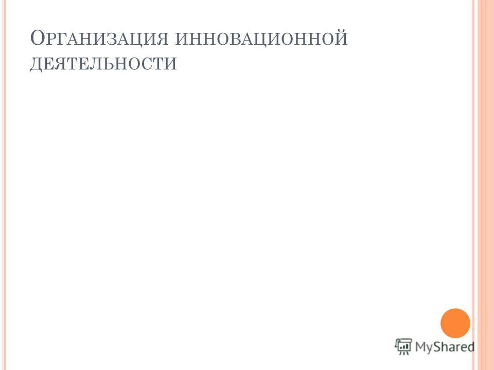 О РГАНИЗАЦИЯ ИННОВАЦИОННОЙ ДЕЯТЕЛЬНОСТИ