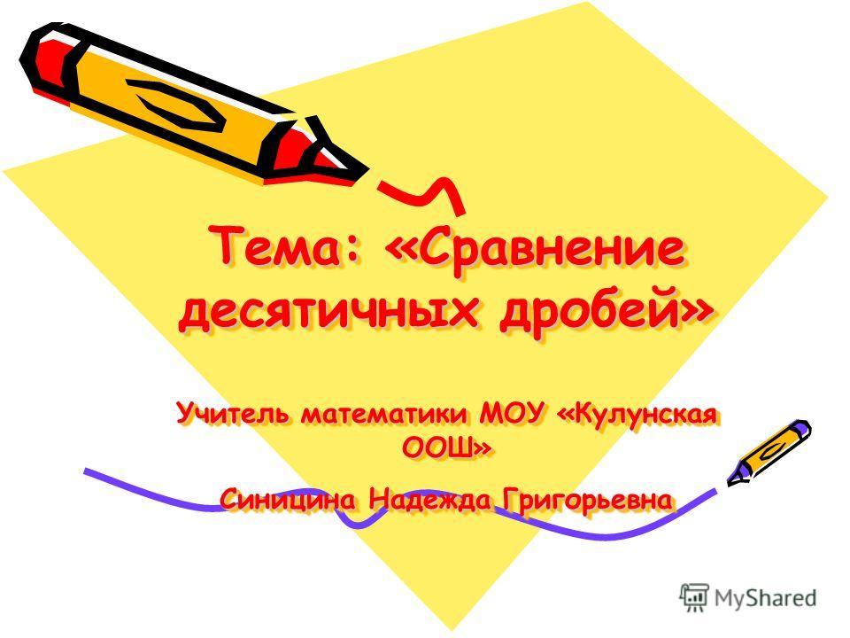 Тема: «Сравнение десятичных дробей» Учитель математики МОУ «Кулунская ООШ» Синицина Надежда Григорьевна
