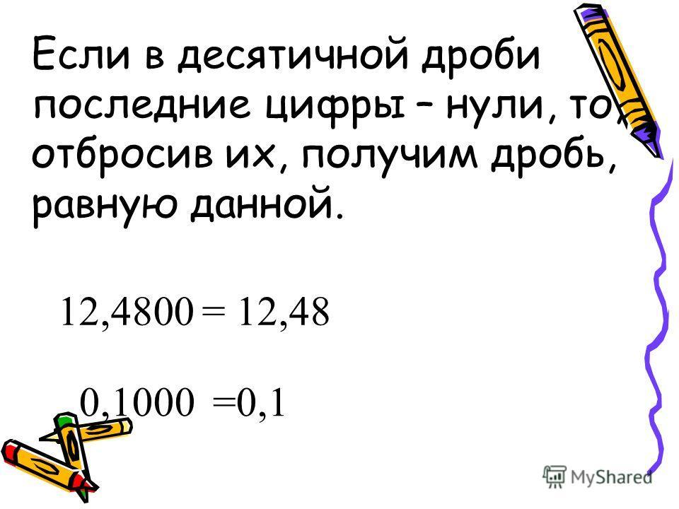 Если в десятичной дроби последние цифры – нули, то, отбросив их, получим дробь, равную данной. 12,4800= 12,48 0,1000=0,1