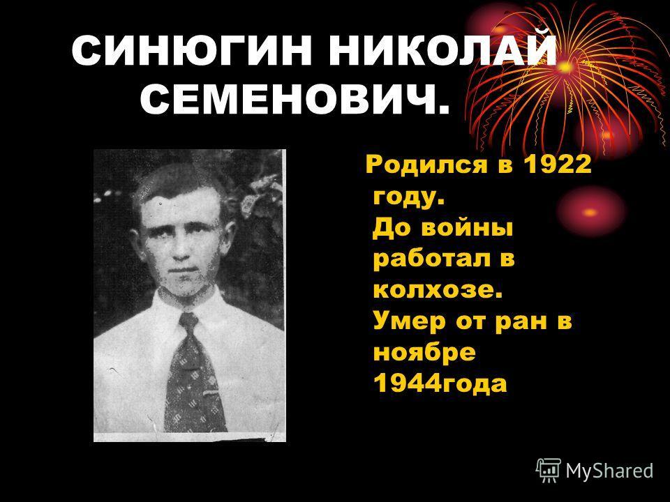 СИНЮГИН НИКОЛАЙ СЕМЕНОВИЧ. Родился в 1922 году. До войны работал в колхозе. Умер от ран в ноябре 1944года
