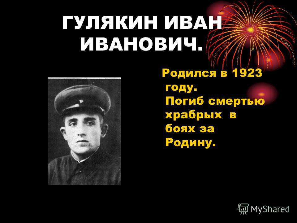 ГУЛЯКИН ИВАН ИВАНОВИЧ. Родился в 1923 году. Погиб смертью храбрых в боях за Родину.