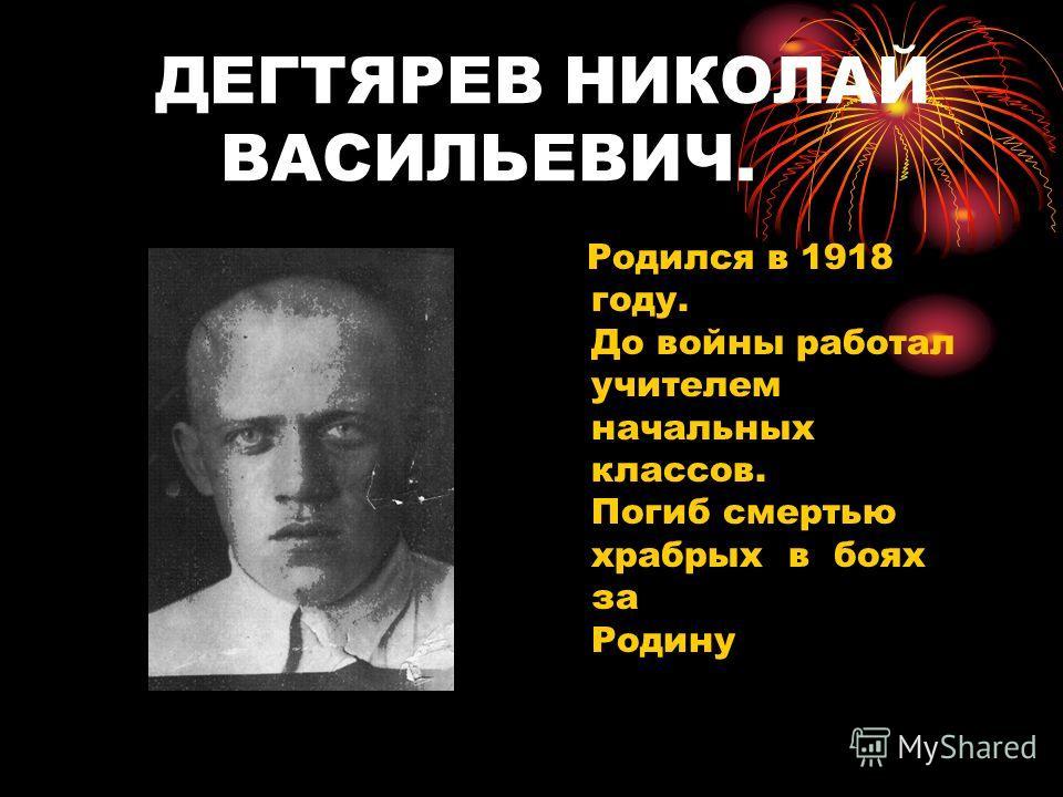 ДЕГТЯРЕВ НИКОЛАЙ ВАСИЛЬЕВИЧ. Родился в 1918 году. До войны работал учителем начальных классов. Погиб смертью храбрых в боях за Родину