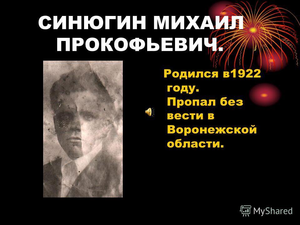 СИНЮГИН МИХАИЛ ПРОКОФЬЕВИЧ. Родился в1922 году. Пропал без вести в Воронежской области.