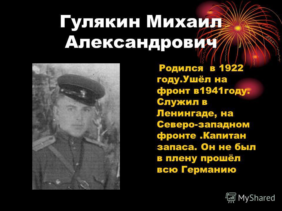 Гулякин Михаил Александрович Родился в 1922 году.Ушёл на фронт в1941году. Служил в Ленингаде, на Северо-западном фронте.Капитан запаса. Он не был в плену прошёл всю Германию