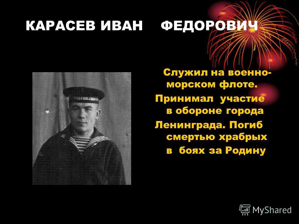 КАРАСЕВ ИВАН ФЕДОРОВИЧ Служил на военно- морском флоте. Принимал участие в обороне города Ленинграда. Погиб смертью храбрых в боях за Родину