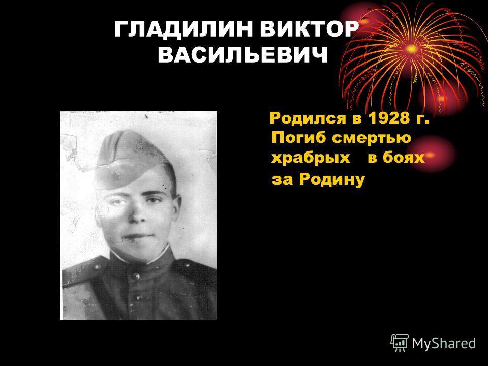 ГЛАДИЛИН ВИКТОР ВАСИЛЬЕВИЧ Родился в 1928 г. Погиб смертью храбрых в боях за Родину