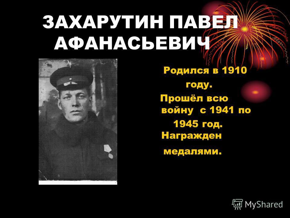 ЗАХАРУТИН ПАВЕЛ АФАНАСЬЕВИЧ Родился в 1910 году. Прошёл всю войну с 1941 по 1945 год. Награжден медалями.