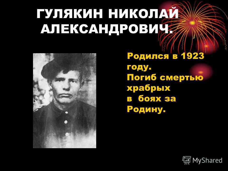 ГУЛЯКИН НИКОЛАЙ АЛЕКСАНДРОВИЧ. Родился в 1923 году. Погиб смертью храбрых в боях за Родину.