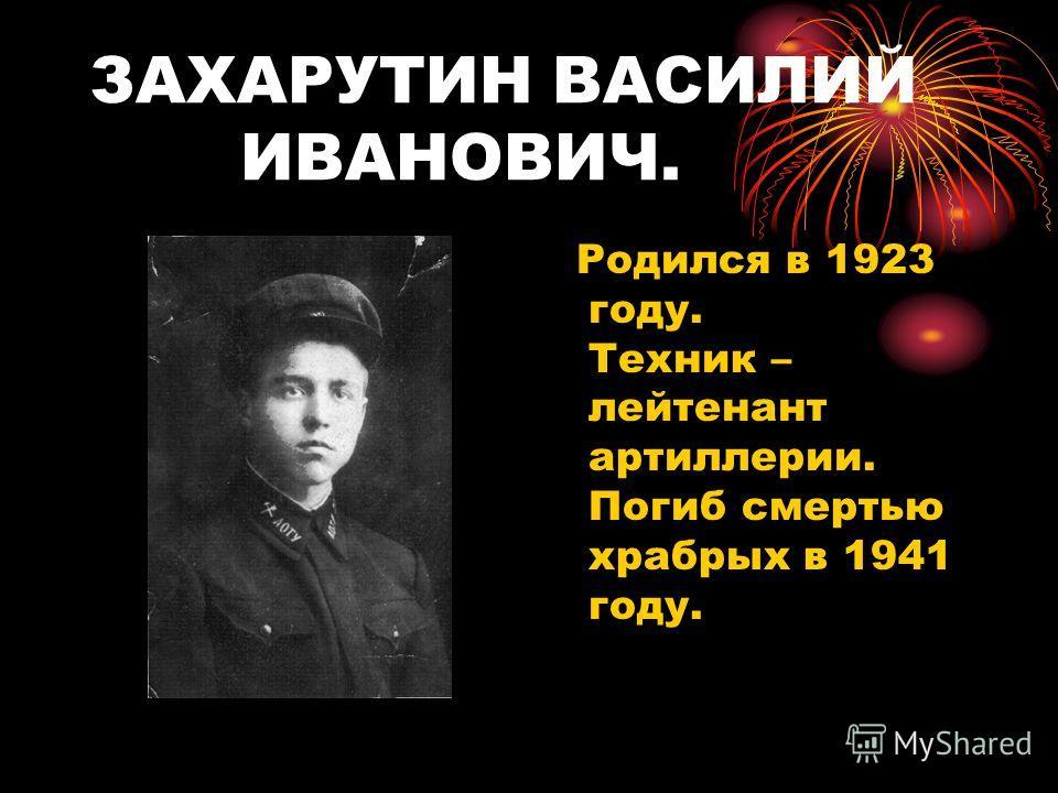 ЗАХАРУТИН ВАСИЛИЙ ИВАНОВИЧ. Родился в 1923 году. Техник – лейтенант артиллерии. Погиб смертью храбрых в 1941 году.