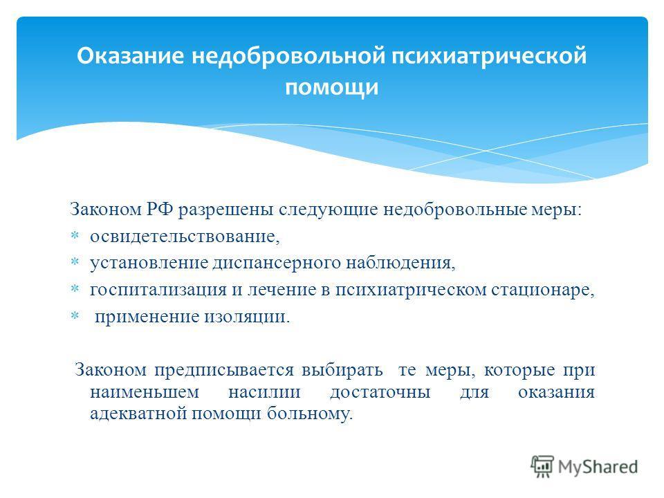 Законом РФ разрешены следующие недобровольные меры: освидетельствование, установление диспансерного наблюдения, госпитализация и лечение в психиатрическом стационаре, применение изоляции. Законом предписывается выбирать те меры, которые при наименьше