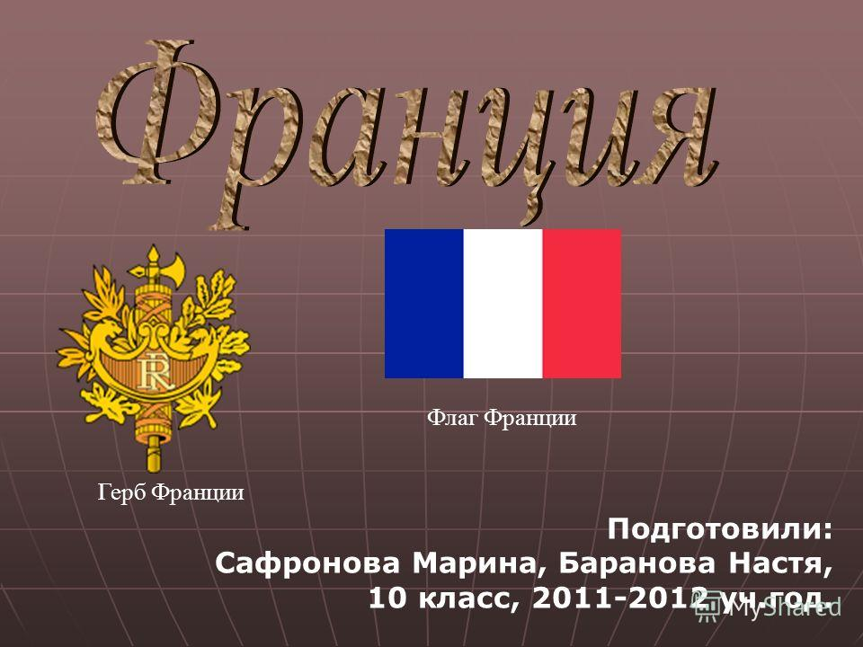 Герб Франции Флаг Франции Подготовили: Сафронова Марина, Баранова Настя, 10 класс, 2011-2012 уч.год.