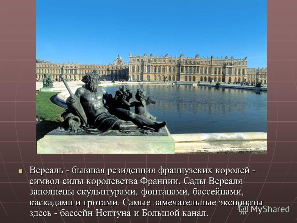 Версаль - бывшая резиденция французских королей - символ силы королевства Франции. Сады Версаля заполнены скульптурами, фонтанами, бассейнами, каскадами и гротами. Самые замечательные экспонаты здесь - бассейн Нептуна и Большой канал. Версаль - бывша