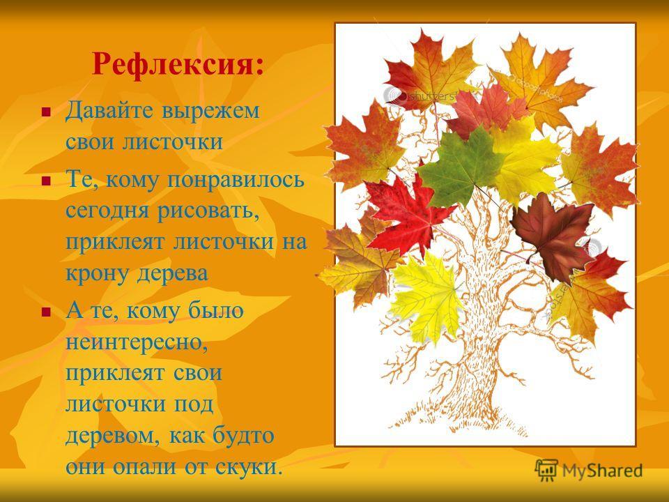 Рефлексия: Давайте вырежем свои листочки Те, кому понравилось сегодня рисовать, приклеят листочки на крону дерева А те, кому было неинтересно, приклеят свои листочки под деревом, как будто они опали от скуки.