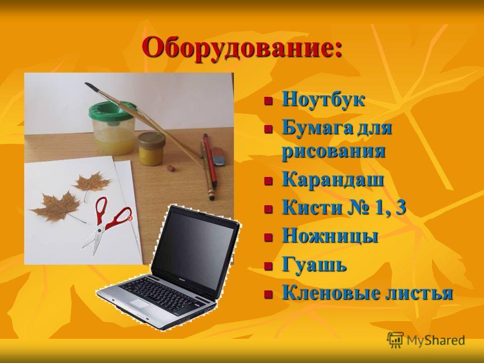 Оборудование: Ноутбук Ноутбук Бумага для рисования Бумага для рисования Карандаш Карандаш Кисти 1, 3 Кисти 1, 3 Ножницы Ножницы Гуашь Гуашь Кленовые листья Кленовые листья