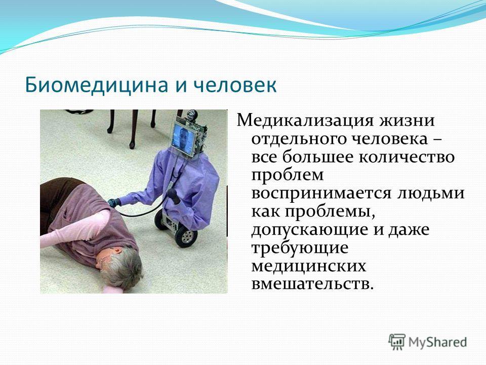 Биомедицина и человек Медикализация жизни отдельного человека – все большее количество проблем воспринимается людьми как проблемы, допускающие и даже требующие медицинских вмешательств.