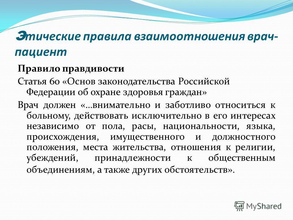 Э тические правила взаимоотношения врач- пациент Правило правдивости Статья 60 «Основ законодательства Российской Федерации об охране здоровья граждан» Врач должен «…внимательно и заботливо относиться к больному, действовать исключительно в его интер