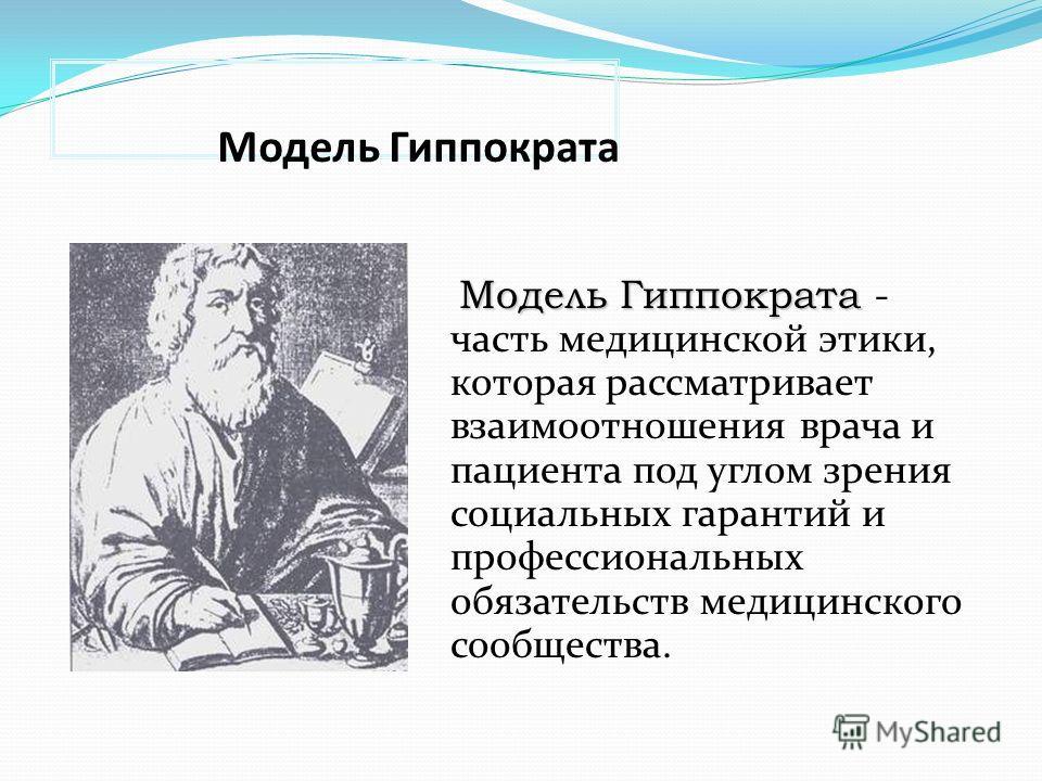 Модель Гиппократа Модель Гиппократа Модель Гиппократа - часть медицинской этики, которая рассматривает взаимоотношения врача и пациента под углом зрения социальных гарантий и профессиональных обязательств медицинского сообщества.