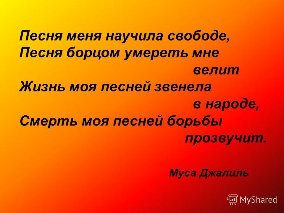 Песня меня научила свободе, Песня борцом умереть мне велит Жизнь моя песней звенела в народе, Смерть моя песней борьбы прозвучит. Муса Джалиль
