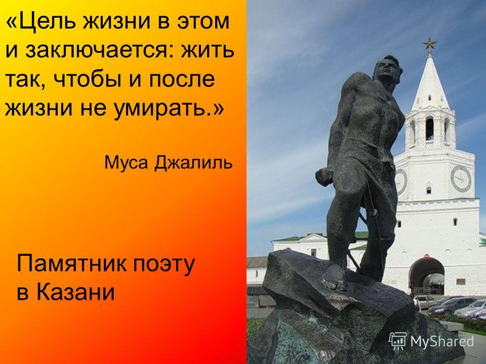 «Цель жизни в этом и заключается: жить так, чтобы и после жизни не умирать.» Муса Джалиль Памятник поэту в Казани