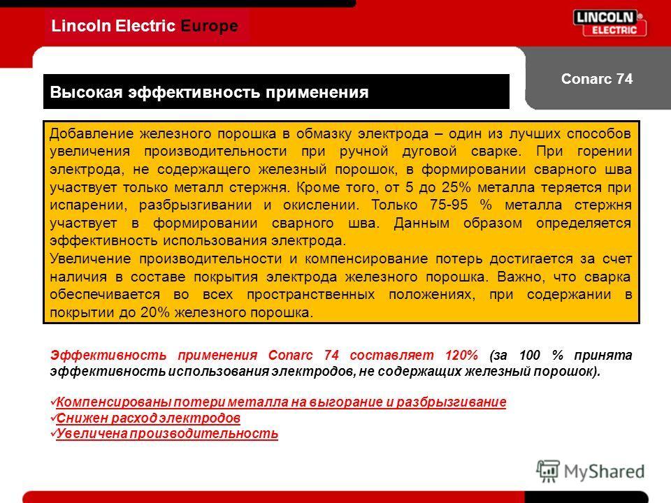 Lincoln Electric Europe Conarc 74 Высокая эффективность применения Добавление железного порошка в обмазку электрода – один из лучших способов увеличения производительности при ручной дуговой сварке. При горении электрода, не содержащего железный поро