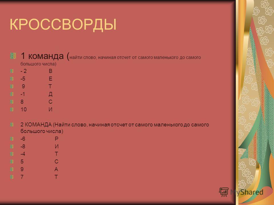 КРОССВОРДЫ 1 команда ( найти слово, начиная отсчет от самого маленького до самого большого числа) - 2 В -5 Е 9 Т -1 Д 8 С 10 И 2 КОМАНДА (Найти слово, начиная отсчет от самого маленького до самого большого числа) -6 Р -8 И -4 Т 5 С 9 А 7 Т
