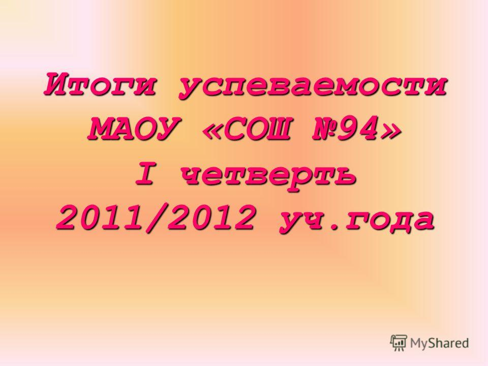 Итоги успеваемости МАОУ «СОШ 94» I четверть 2011/2012 уч.года