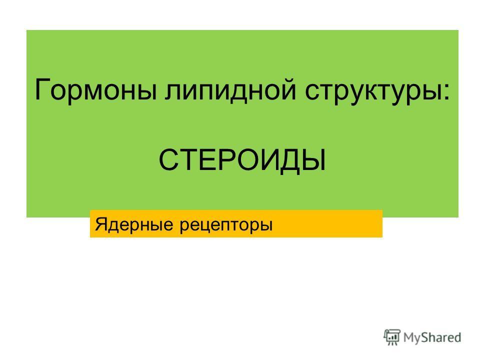 Гормоны липидной структуры: СТЕРОИДЫ Ядерные рецепторы