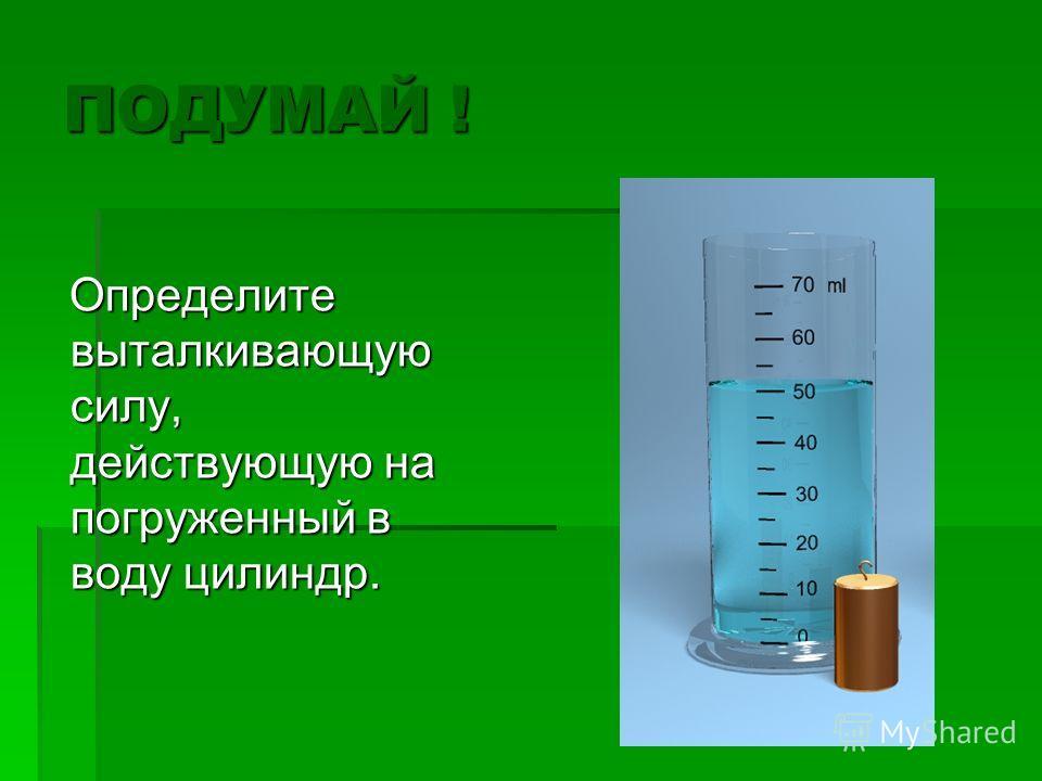 ПОДУМАЙ ! Определите выталкивающую силу, действующую на погруженный в воду цилиндр. Определите выталкивающую силу, действующую на погруженный в воду цилиндр.